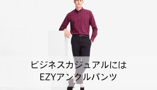 【ユニクロで作るビジネスカジュアル】EZYアンクルパンツはストレスフリーで最高のスラックス!